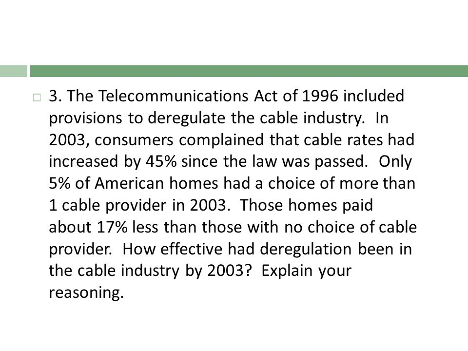 3. The Telecommunications Act of 1996 included provisions to deregulate the cable industry. In 2003, consumers complained that cable rates had increas