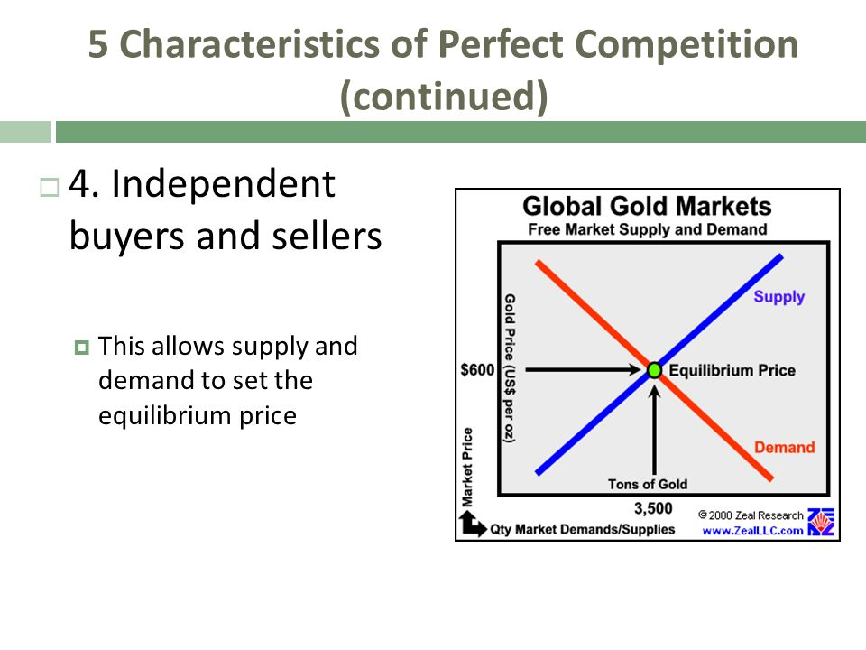 5 Characteristics of Perfect Competition (continued) 4. Independent buyers and sellers This allows supply and demand to set the equilibrium price