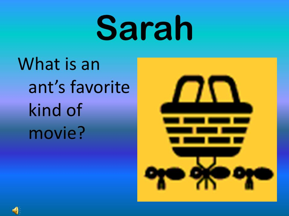 Sarah What is an ants favorite kind of movie?