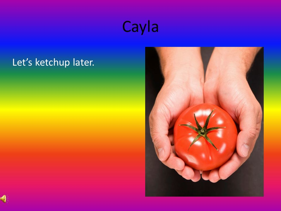 Cayla What did one tomato say to the other tomato