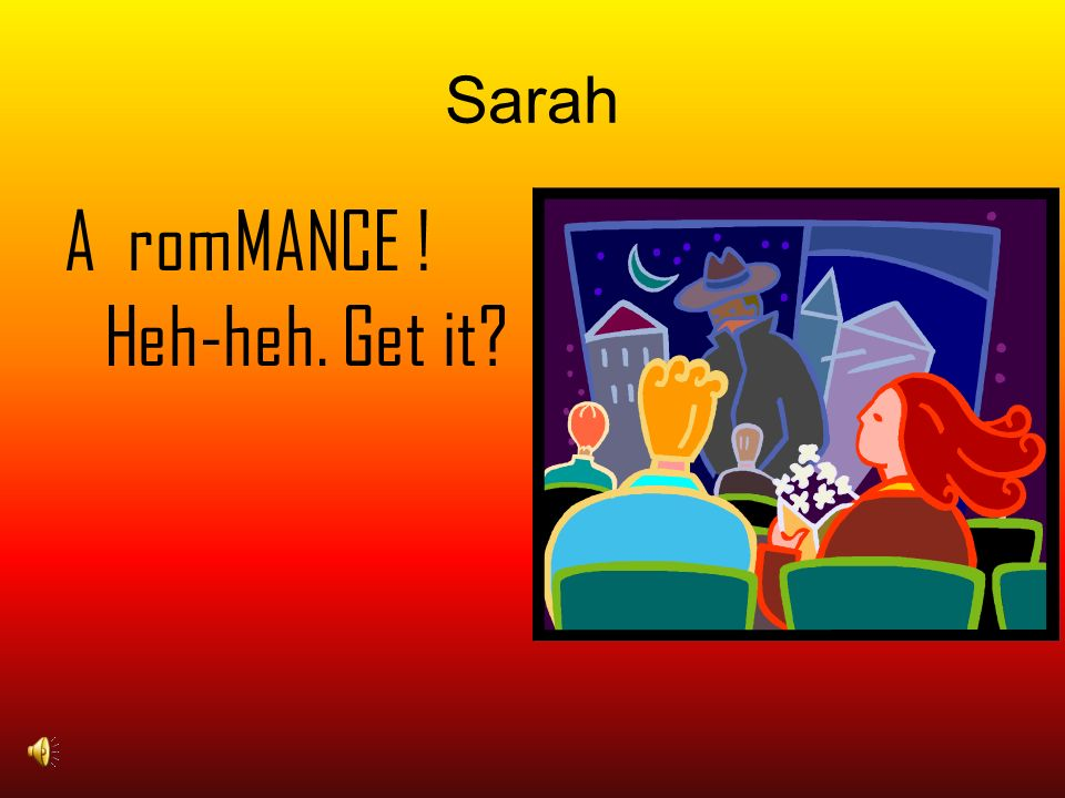 Sarah A romMANCE ! Heh-heh. Get it?