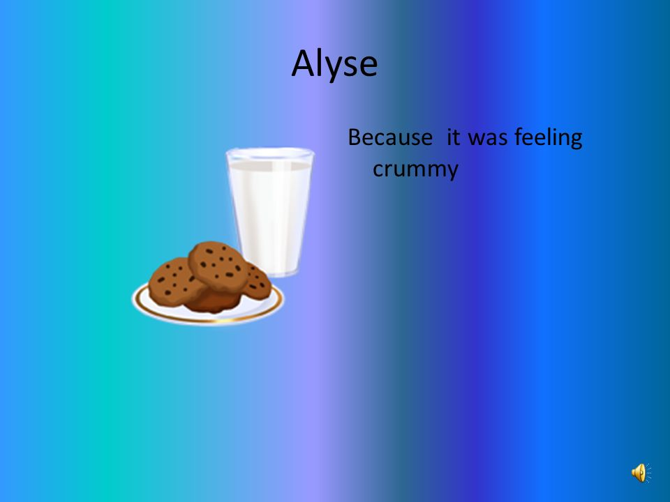 Alyse Because it was feeling crummy