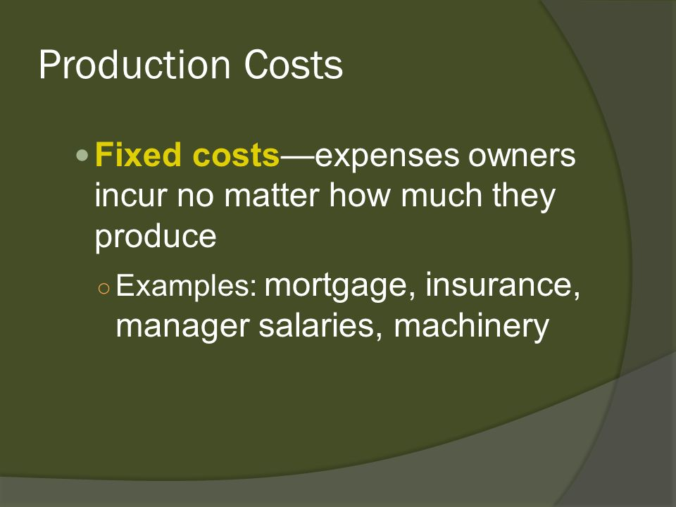 Production Costs Fixed costsexpenses owners incur no matter how much they produce Examples: mortgage, insurance, manager salaries, machinery