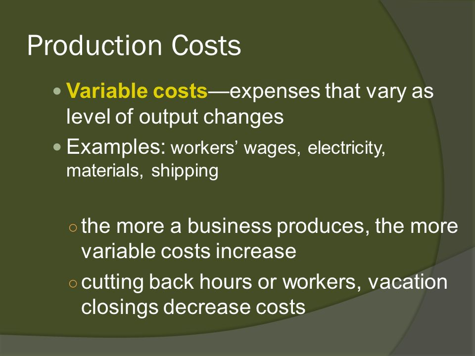 Production Costs Variable costsexpenses that vary as level of output changes Examples: workers wages, electricity, materials, shipping the more a busi