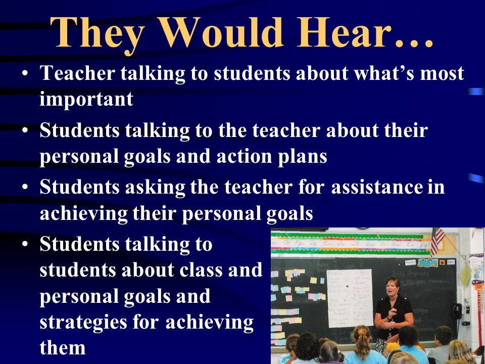 They Would Hear… Teacher talking to students about whats most important Students talking to the teacher about their personal goals and action plans Students asking the teacher for assistance in achieving their personal goals Students talking to students about class and personal goals and strategies for achieving them