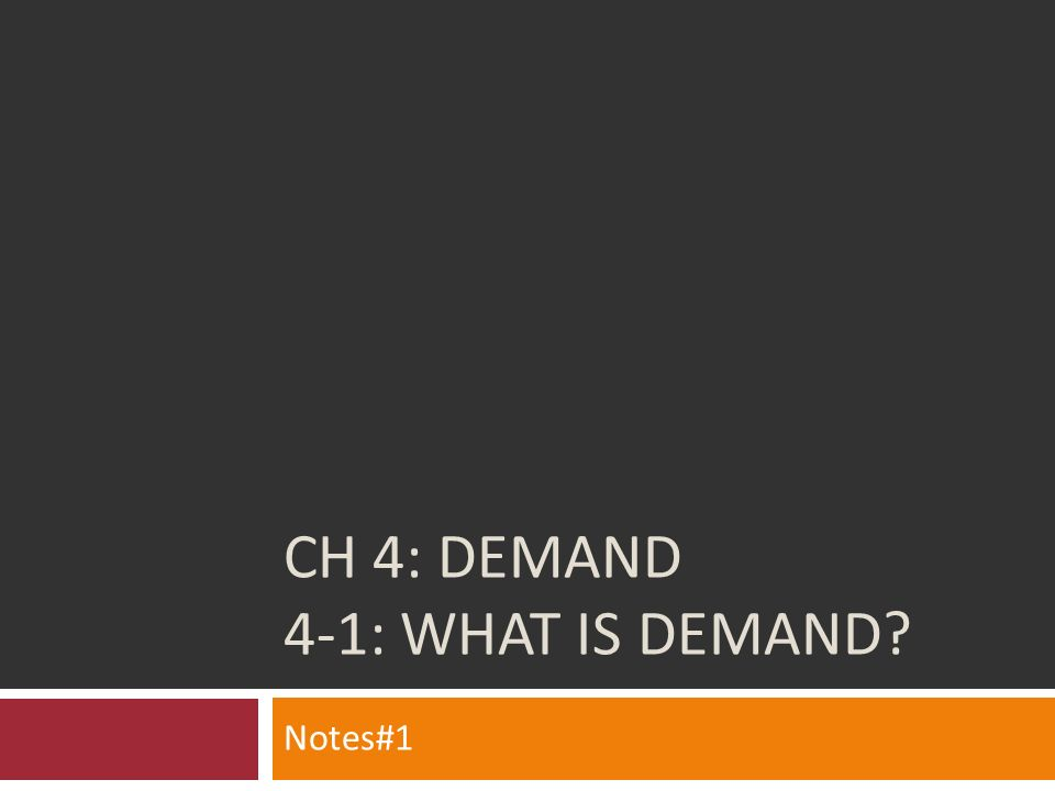 CH 4: DEMAND 4-1: WHAT IS DEMAND? Notes#1