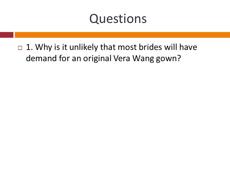 Questions 1. Why is it unlikely that most brides will have demand for an original Vera Wang gown?