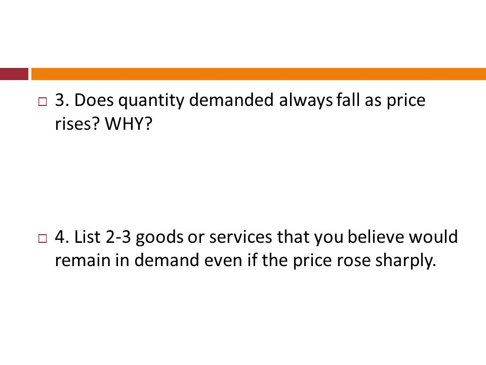 3. Does quantity demanded always fall as price rises? WHY? 4. List 2-3 goods or services that you believe would remain in demand even if the price ros