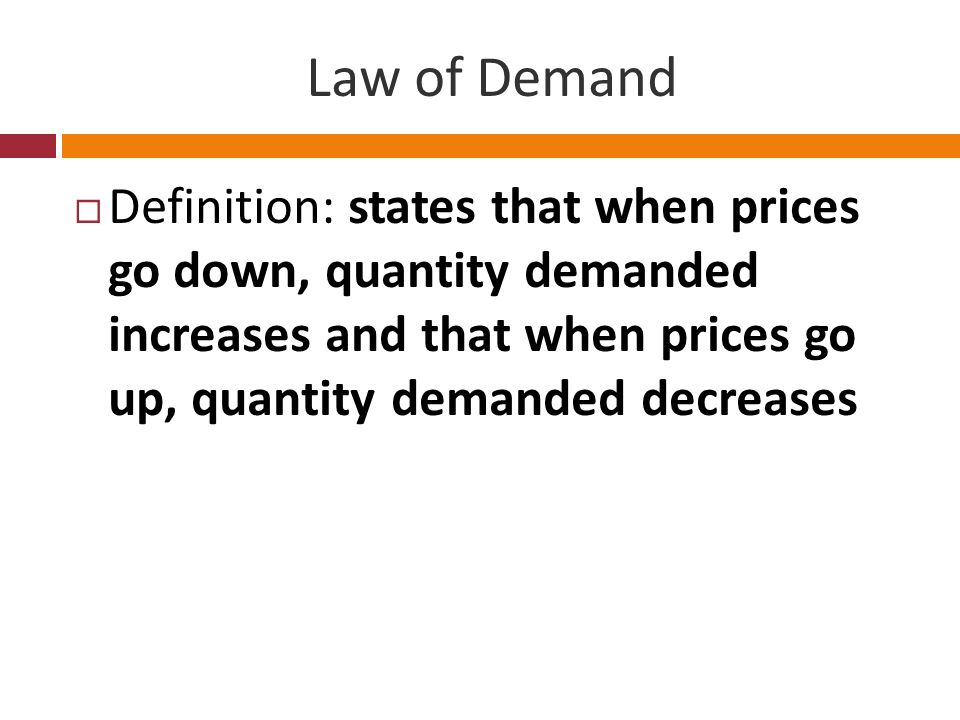 Law of Demand Definition: states that when prices go down, quantity demanded increases and that when prices go up, quantity demanded decreases