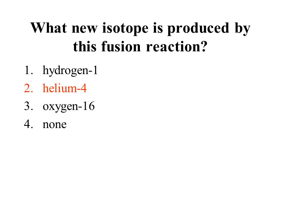 Question: What new isotope is produced by this fusion reaction? 1.hydrogen-1 2.helium-4 3.oxygen-16 4.none