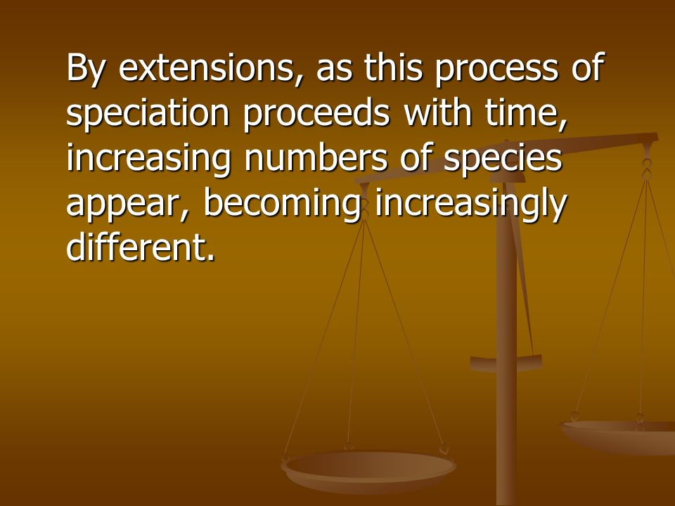 By extensions, as this process of speciation proceeds with time, increasing numbers of species appear, becoming increasingly different.