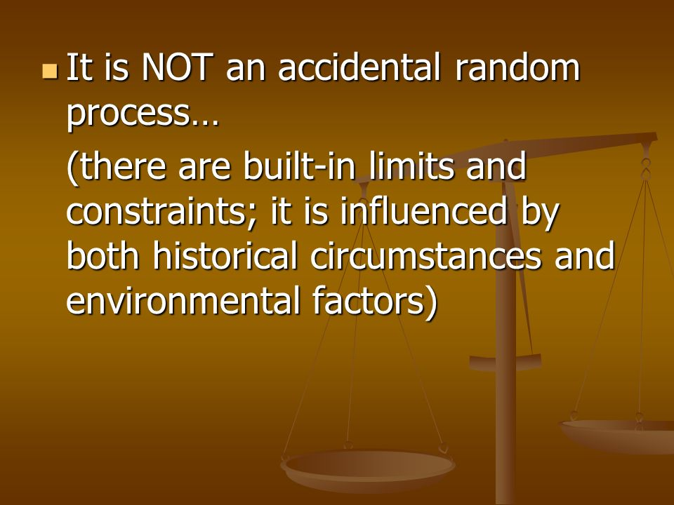 It is NOT an accidental random process… It is NOT an accidental random process… (there are built-in limits and constraints; it is influenced by both historical circumstances and environmental factors)