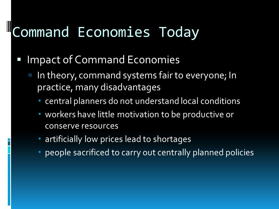 Command Economies Today Impact of Command Economies In theory, command systems fair to everyone; In practice, many disadvantages central planners do n