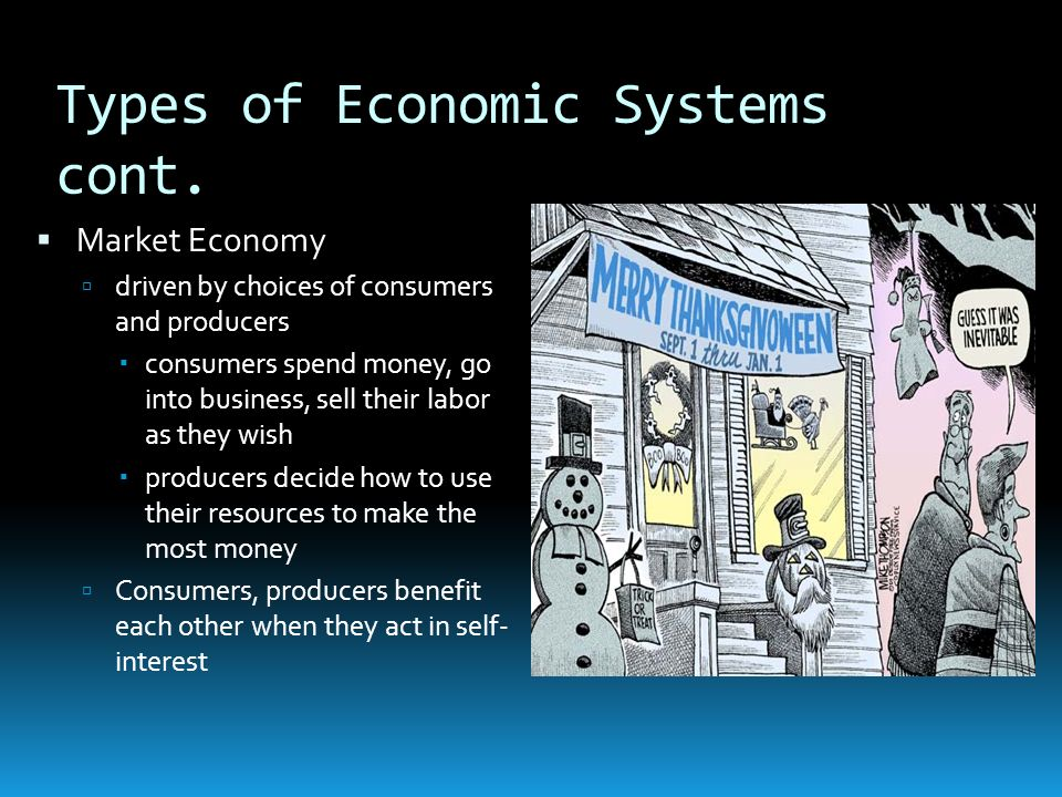 Types of Economic Systems cont. Market Economy driven by choices of consumers and producers consumers spend money, go into business, sell their labor