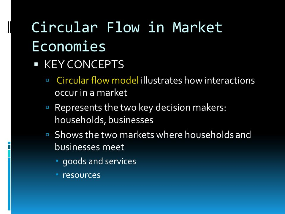 Circular Flow in Market Economies KEY CONCEPTS Circular flow model illustrates how interactions occur in a market Represents the two key decision make