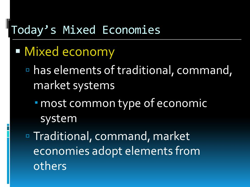 Todays Mixed Economies Mixed economy has elements of traditional, command, market systems most common type of economic system Traditional, command, ma