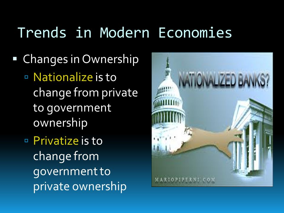 Trends in Modern Economies Changes in Ownership Nationalize is to change from private to government ownership Privatize is to change from government t