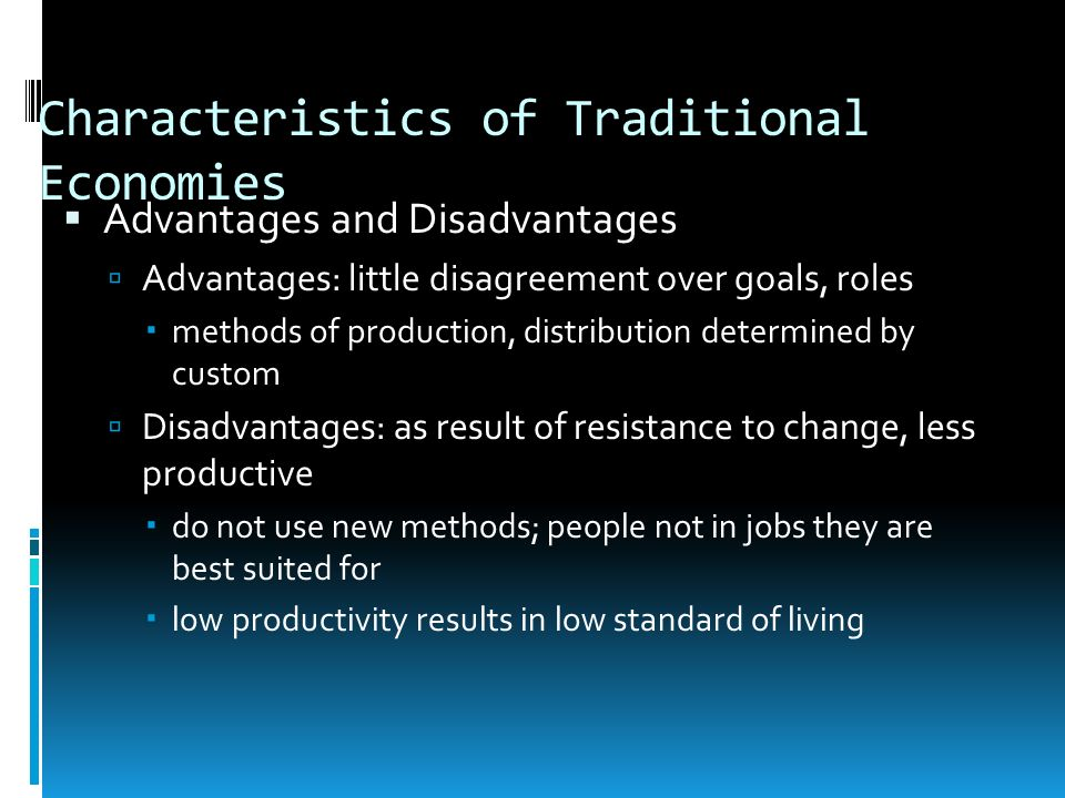 Characteristics of Traditional Economies Advantages and Disadvantages Advantages: little disagreement over goals, roles methods of production, distrib