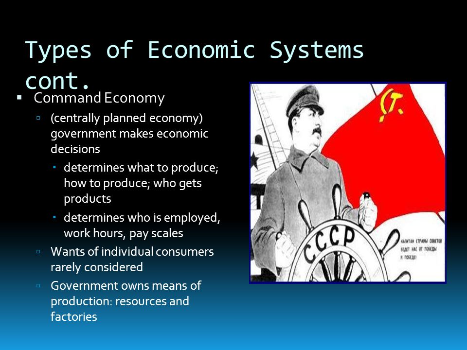 Types of Economic Systems cont. Command Economy (centrally planned economy) government makes economic decisions determines what to produce; how to pro