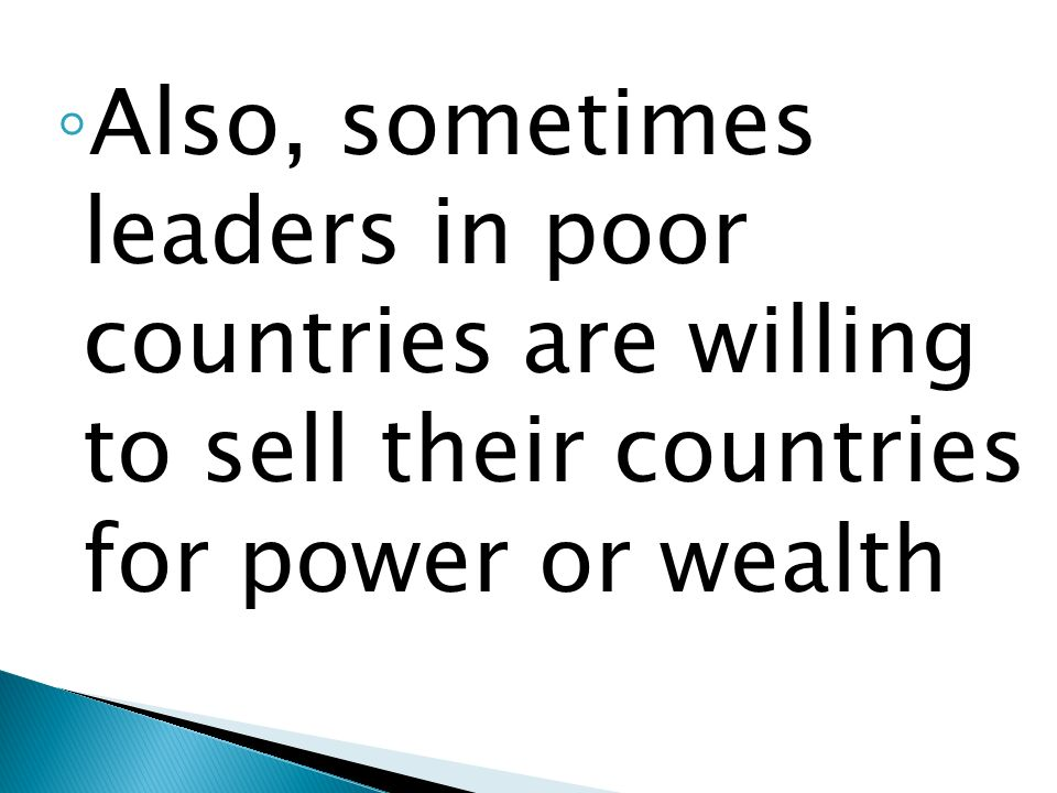 Also, sometimes leaders in poor countries are willing to sell their countries for power or wealth