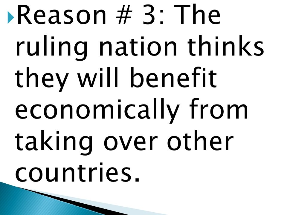 Reason # 3: The ruling nation thinks they will benefit economically from taking over other countries.