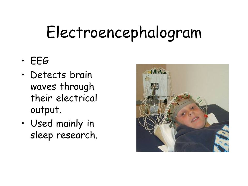 Electroencephalogram EEG Detects brain waves through their electrical output. Used mainly in sleep research.