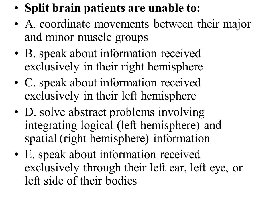 Split brain patients are unable to: A. coordinate movements between their major and minor muscle groups B. speak about information received exclusivel
