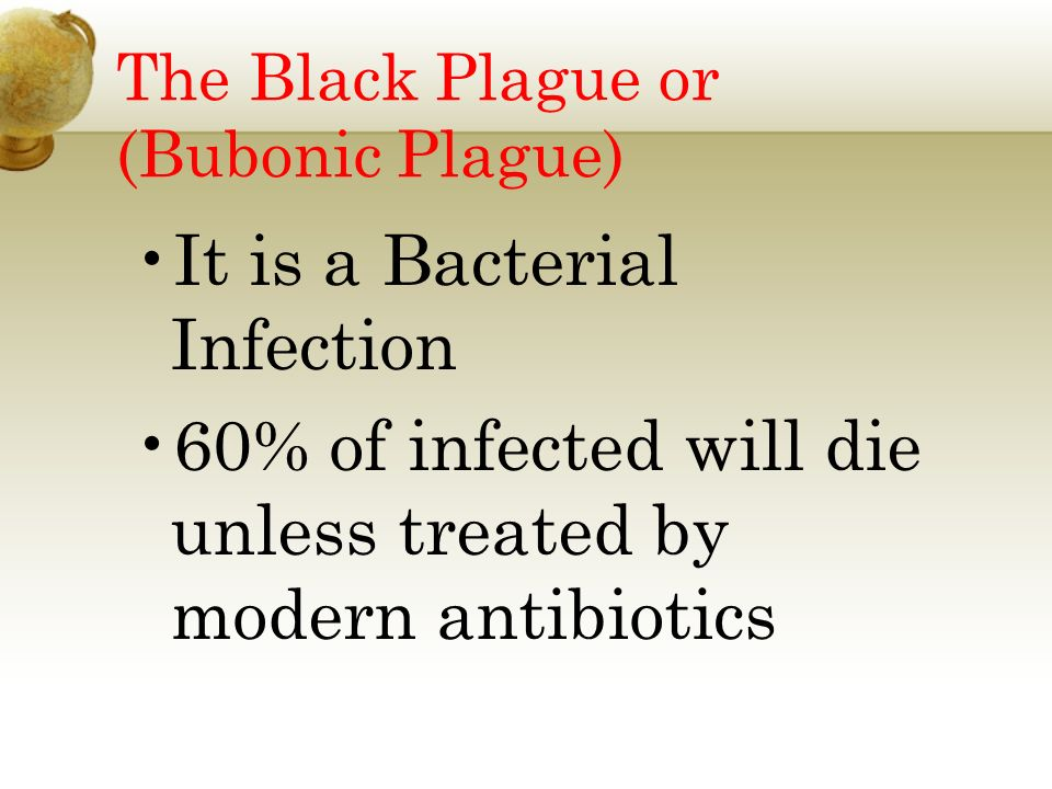 The Black Plague or (Bubonic Plague) It is a Bacterial Infection 60% of infected will die unless treated by modern antibiotics