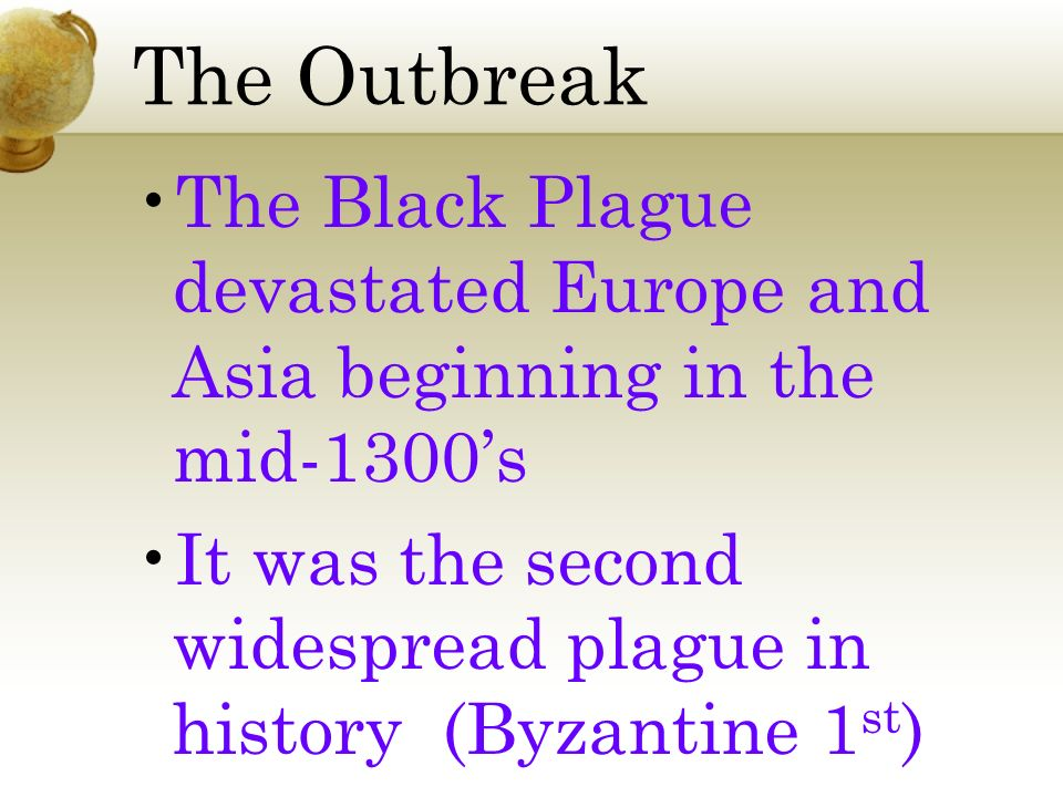 The Outbreak The Black Plague devastated Europe and Asia beginning in the mid-1300s It was the second widespread plague in history (Byzantine 1 st )