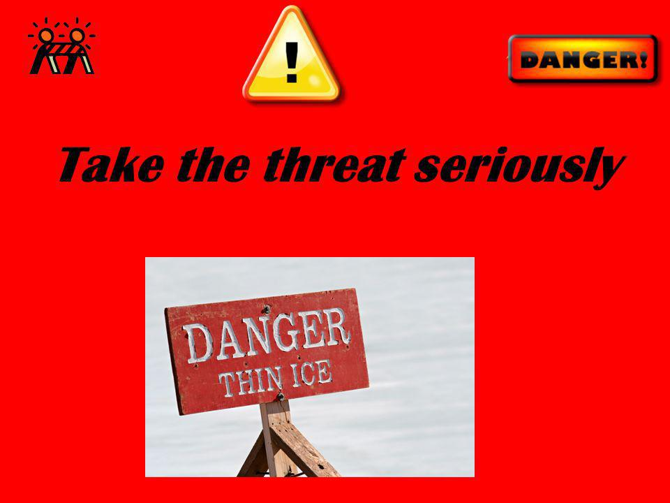 Take the threat seriously