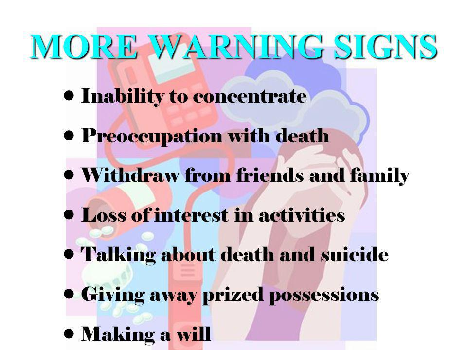 MORE WARNING SIGNS Inability to concentrate Preoccupation with death Withdraw from friends and family Loss of interest in activities Talking about death and suicide Giving away prized possessions Making a will