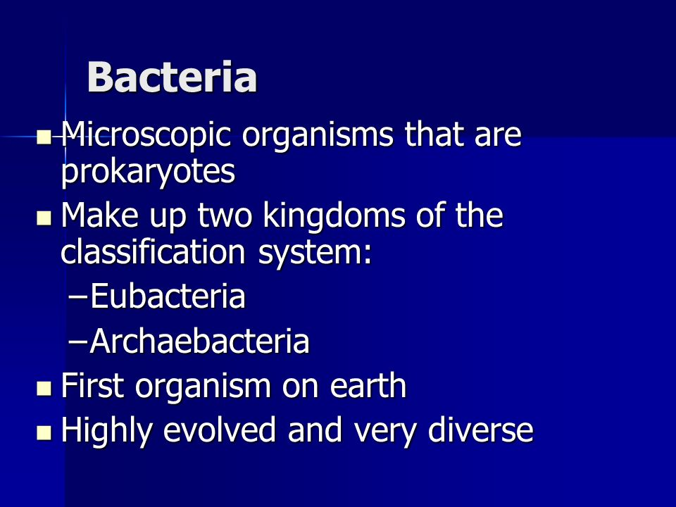 Bacteria Microscopic organisms that are prokaryotes Microscopic organisms that are prokaryotes Make up two kingdoms of the classification system: Make up two kingdoms of the classification system: –Eubacteria –Archaebacteria First organism on earth First organism on earth Highly evolved and very diverse Highly evolved and very diverse