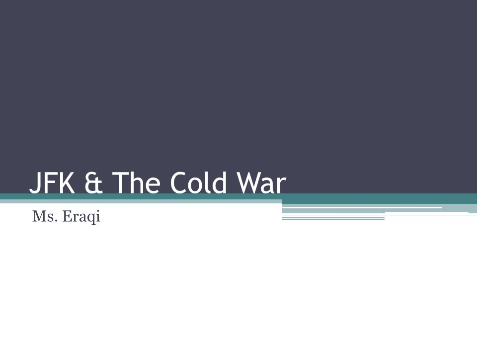 JFK & The Cold War Ms. Eraqi