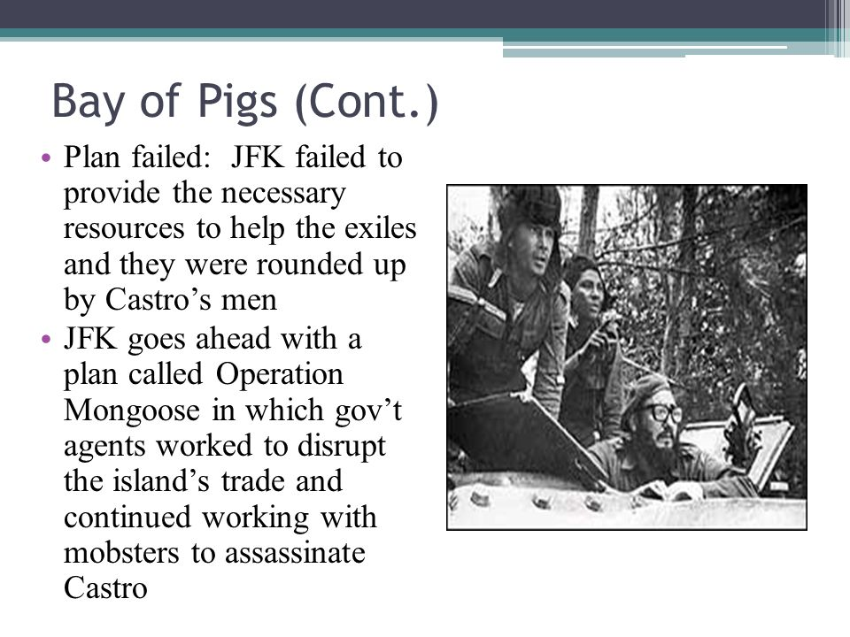 Bay of Pigs (Cont.) Plan failed: JFK failed to provide the necessary resources to help the exiles and they were rounded up by Castros men JFK goes ahead with a plan called Operation Mongoose in which govt agents worked to disrupt the islands trade and continued working with mobsters to assassinate Castro