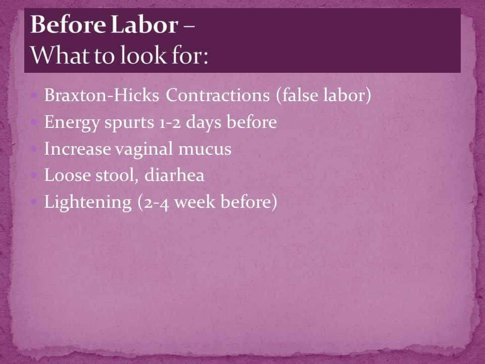 Braxton-Hicks Contractions (false labor) Energy spurts 1-2 days before Increase vaginal mucus Loose stool, diarhea Lightening (2-4 week before)