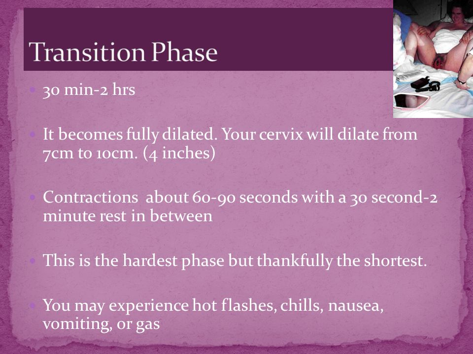 30 min-2 hrs It becomes fully dilated. Your cervix will dilate from 7cm to 10cm. (4 inches) Contractions about 60-90 seconds with a 30 second-2 minute