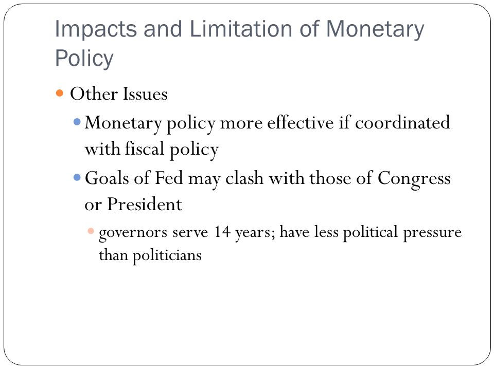 Impacts and Limitation of Monetary Policy Other Issues Monetary policy more effective if coordinated with fiscal policy Goals of Fed may clash with th