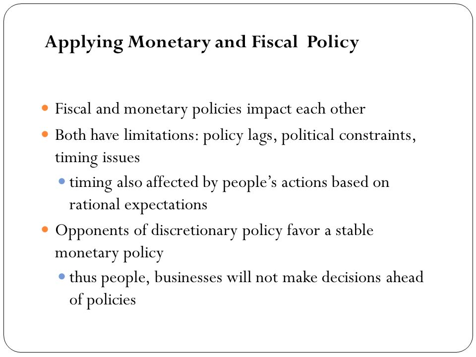 Fiscal and monetary policies impact each other Both have limitations: policy lags, political constraints, timing issues timing also affected by peoples actions based on rational expectations Opponents of discretionary policy favor a stable monetary policy thus people, businesses will not make decisions ahead of policies Applying Monetary and Fiscal Policy
