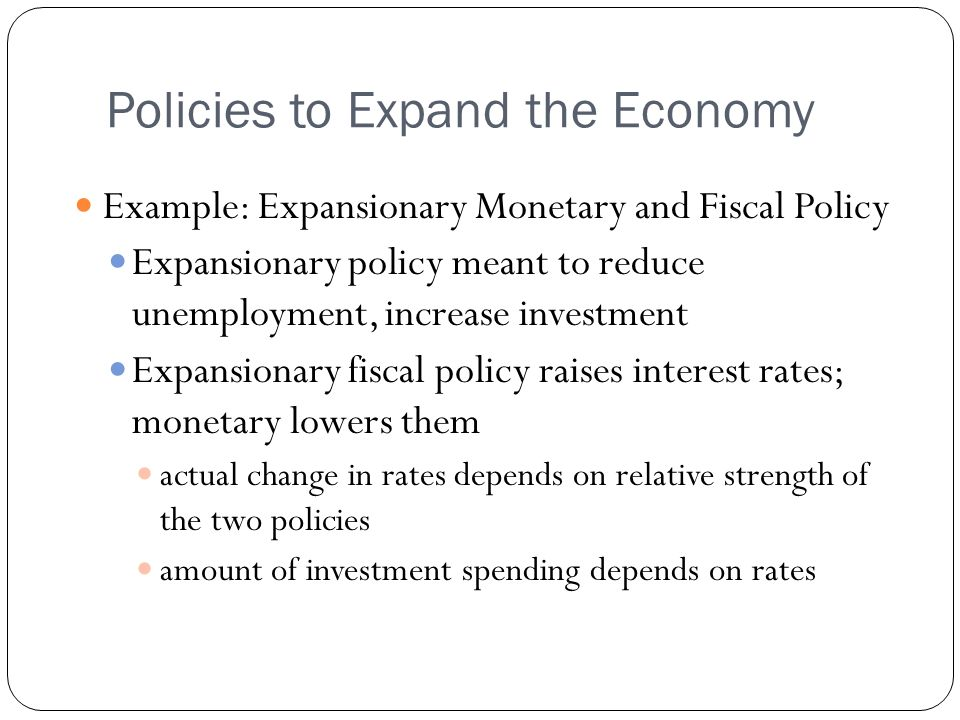 Policies to Expand the Economy Example: Expansionary Monetary and Fiscal Policy Expansionary policy meant to reduce unemployment, increase investment Expansionary fiscal policy raises interest rates; monetary lowers them actual change in rates depends on relative strength of the two policies amount of investment spending depends on rates