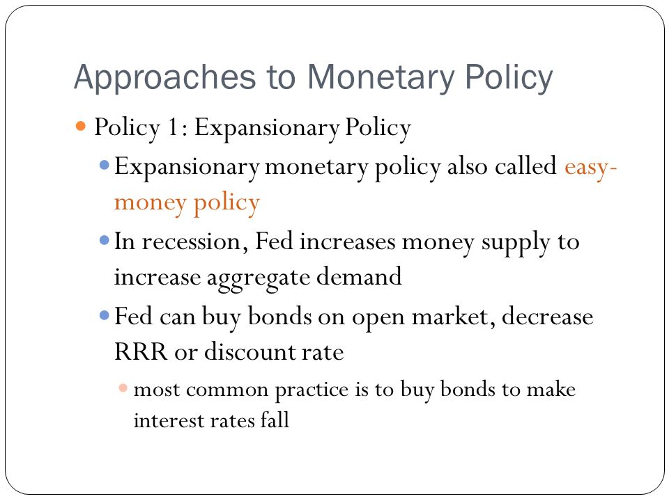 Approaches to Monetary Policy Policy 1: Expansionary Policy Expansionary monetary policy also called easy- money policy In recession, Fed increases money supply to increase aggregate demand Fed can buy bonds on open market, decrease RRR or discount rate most common practice is to buy bonds to make interest rates fall