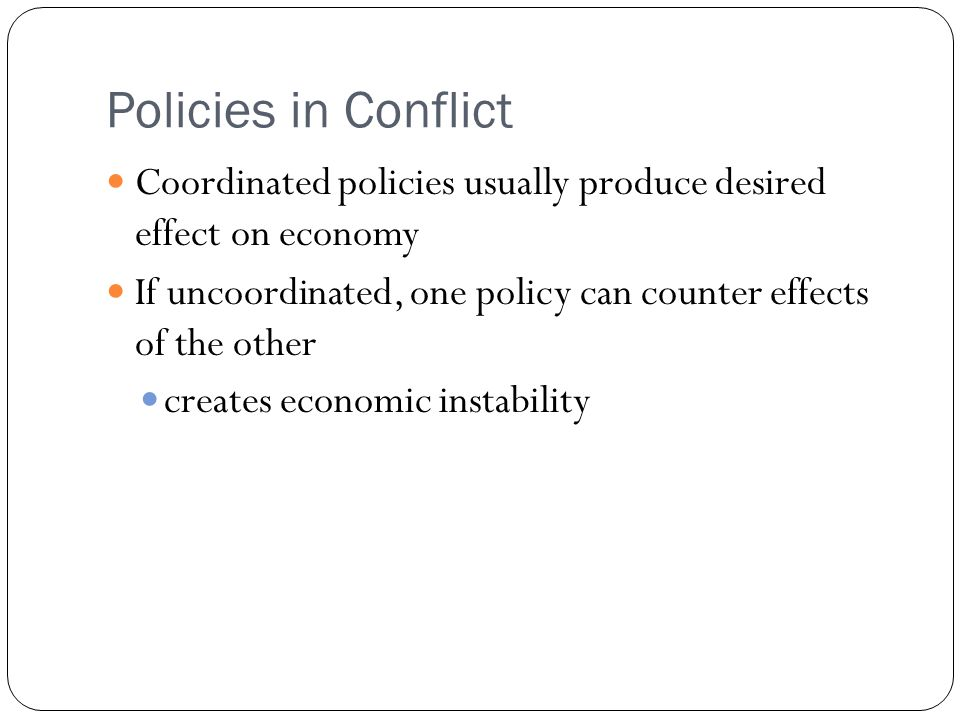 Policies in Conflict Coordinated policies usually produce desired effect on economy If uncoordinated, one policy can counter effects of the other creates economic instability