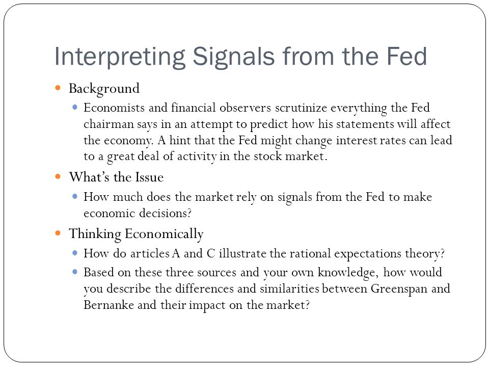 Interpreting Signals from the Fed Background Economists and financial observers scrutinize everything the Fed chairman says in an attempt to predict how his statements will affect the economy.