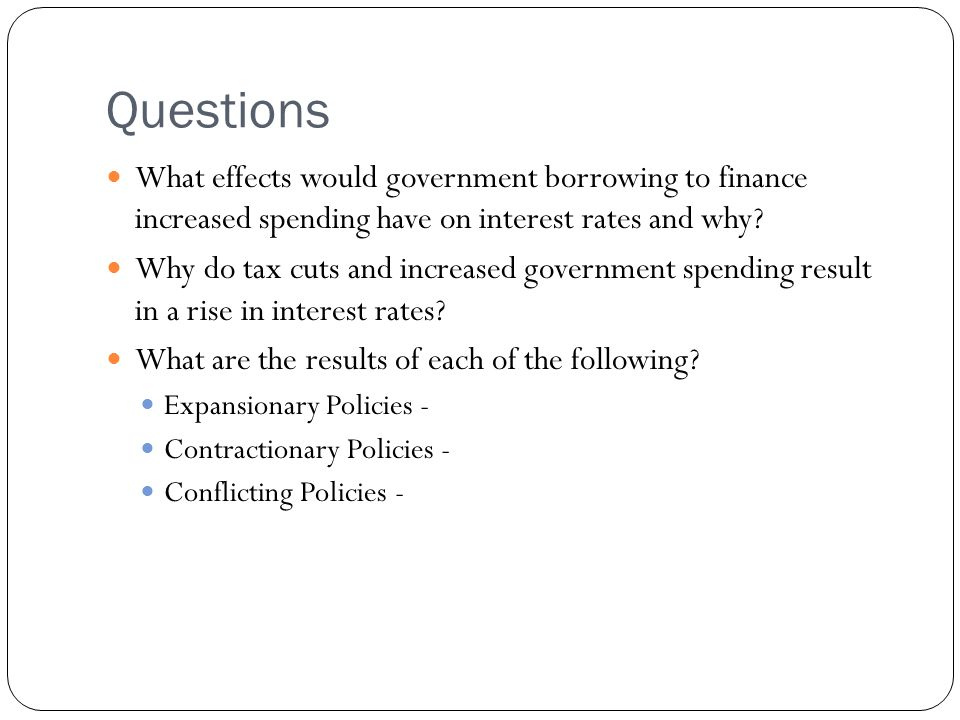 Questions What effects would government borrowing to finance increased spending have on interest rates and why.