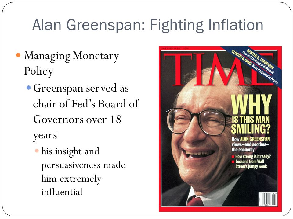 Alan Greenspan: Fighting Inflation Managing Monetary Policy Greenspan served as chair of Feds Board of Governors over 18 years his insight and persuas