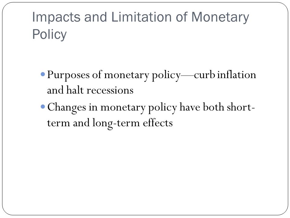Impacts and Limitation of Monetary Policy Purposes of monetary policycurb inflation and halt recessions Changes in monetary policy have both short- term and long-term effects