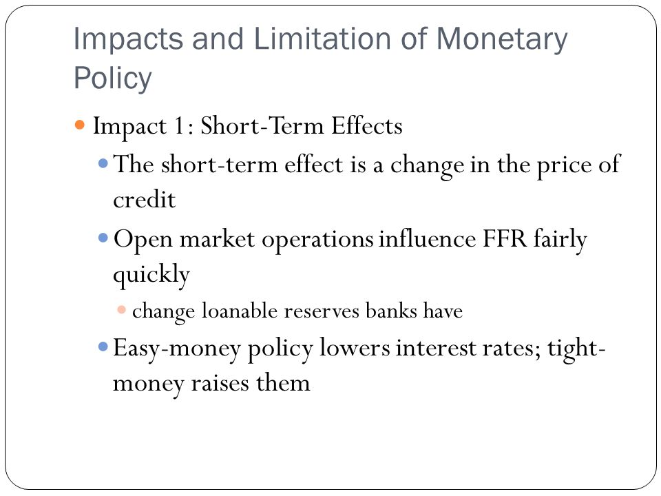 Impacts and Limitation of Monetary Policy Impact 1: Short-Term Effects The short-term effect is a change in the price of credit Open market operations