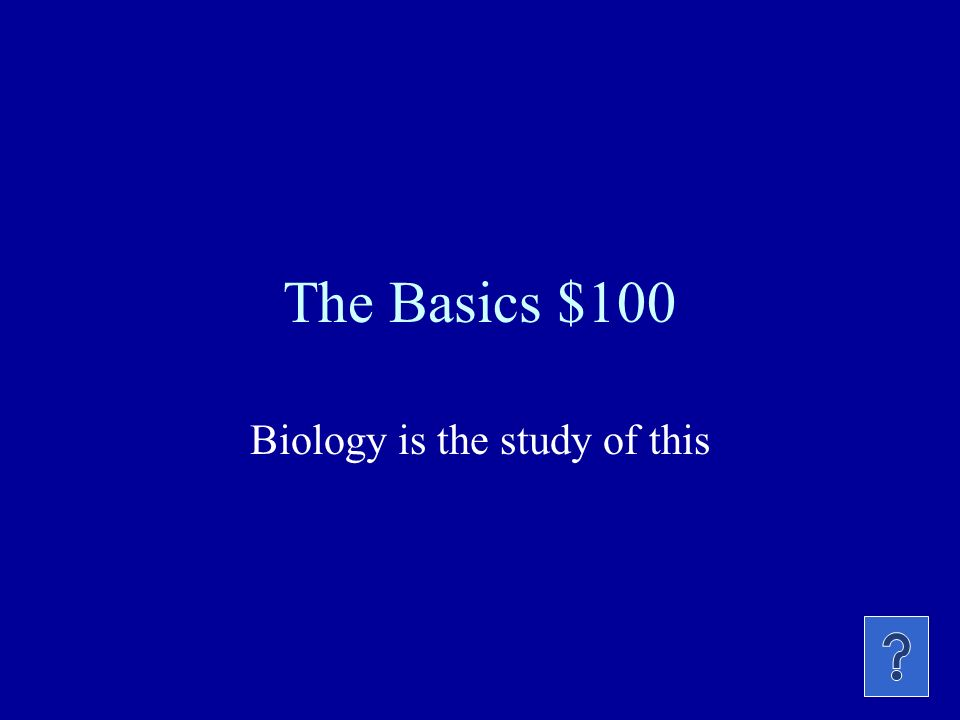 The Basics $100 Biology is the study of this