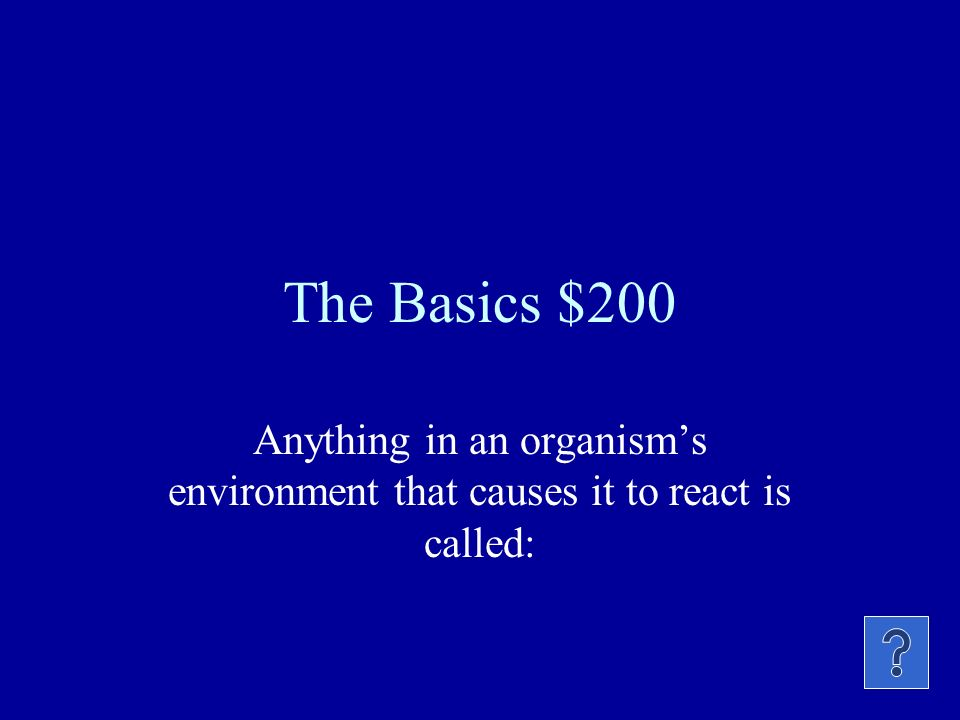 The Basics $200 Anything in an organisms environment that causes it to react is called: