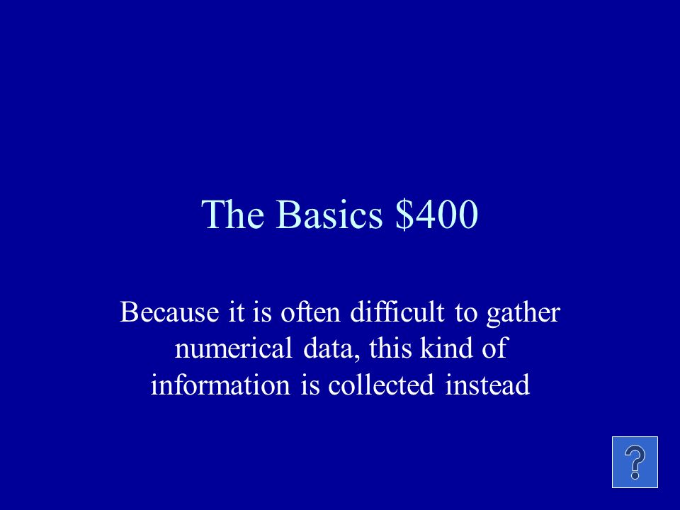 The Basics $400 Because it is often difficult to gather numerical data, this kind of information is collected instead