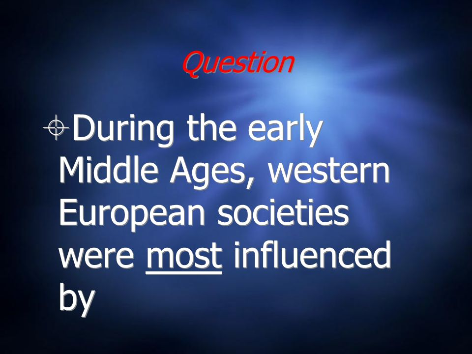 Question During the early Middle Ages, western European societies were most influenced by